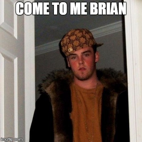 Scumbag Steve Meme | COME TO ME BRIAN | image tagged in memes,scumbag steve | made w/ Imgflip meme maker