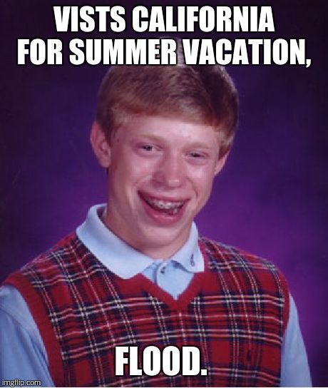 Bad Luck Brian Meme | VISTS CALIFORNIA FOR SUMMER VACATION, FLOOD. | image tagged in memes,bad luck brian | made w/ Imgflip meme maker