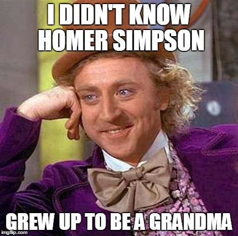 Creepy Condescending Wonka Meme | I DIDN'T KNOW  HOMER SIMPSON GREW UP TO BE A GRANDMA | image tagged in memes,creepy condescending wonka | made w/ Imgflip meme maker