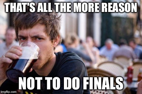 THAT'S ALL THE MORE REASON NOT TO DO FINALS | made w/ Imgflip meme maker