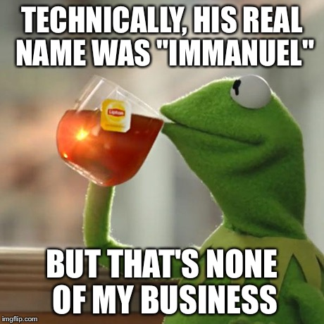"But Thats None Of My Business Meme | TECHNICALLY, HIS REAL NAME WAS ""IMMANUEL"" BUT THAT'S NONE OF MY BUSINESS 