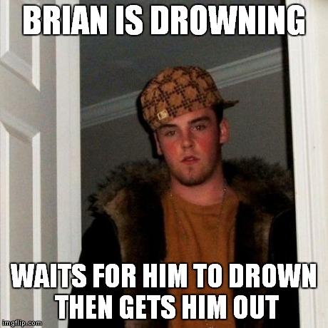 Scumbag Steve Meme | BRIAN IS DROWNING WAITS FOR HIM TO DROWN THEN GETS HIM OUT | image tagged in memes,scumbag steve | made w/ Imgflip meme maker