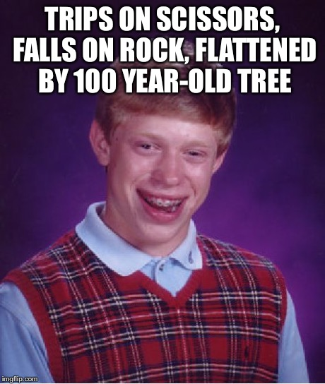 Bad Luck Brian Meme | TRIPS ON SCISSORS, FALLS ON ROCK, FLATTENED BY 100 YEAR-OLD TREE | image tagged in memes,bad luck brian | made w/ Imgflip meme maker