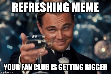Leonardo Dicaprio Cheers Meme | REFRESHING MEME YOUR FAN CLUB IS GETTING BIGGER | image tagged in memes,leonardo dicaprio cheers | made w/ Imgflip meme maker