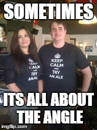 angles... | SOMETIMES ITS ALL ABOUT THE ANGLE | image tagged in memes,funny | made w/ Imgflip meme maker
