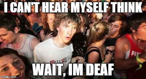 Sudden Clarity Clarence Meme | I CAN'T HEAR MYSELF THINK WAIT, IM DEAF | image tagged in memes,sudden clarity clarence | made w/ Imgflip meme maker