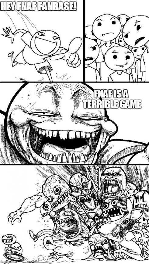 Don't lie, you all know it's true. | HEY FNAF FANBASE! FNAF IS A TERRIBLE GAME | image tagged in memes,hey internet,five nights at freddys,five nights at freddy's 2,five nights at freddys 3 | made w/ Imgflip meme maker