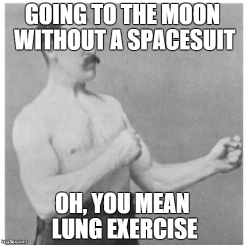 Overly Manly Man Meme | GOING TO THE MOON WITHOUT A SPACESUIT OH, YOU MEAN LUNG EXERCISE | image tagged in memes,overly manly man | made w/ Imgflip meme maker