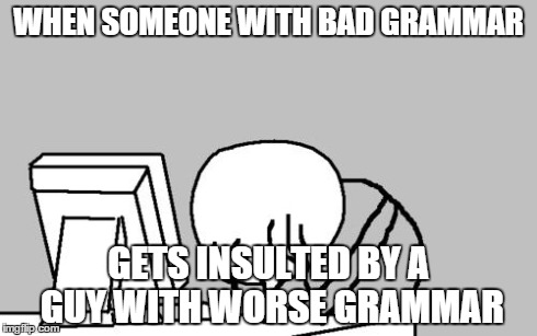 Computer Guy Facepalm Meme | WHEN SOMEONE WITH BAD GRAMMAR GETS INSULTED BY A GUY WITH WORSE GRAMMAR | image tagged in memes,computer guy facepalm | made w/ Imgflip meme maker