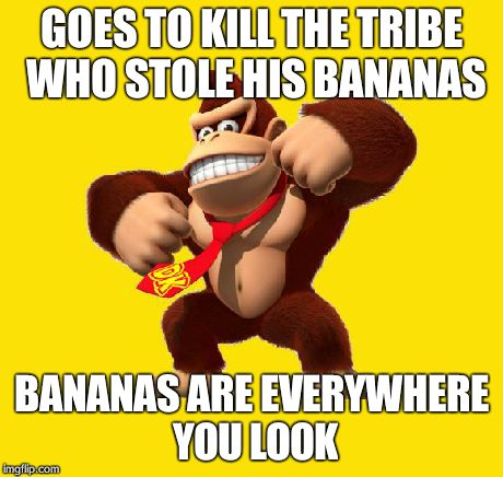 Donkey Kong | GOES TO KILL THE TRIBE WHO STOLE HIS BANANAS BANANAS ARE EVERYWHERE YOU LOOK | image tagged in donkey kong | made w/ Imgflip meme maker