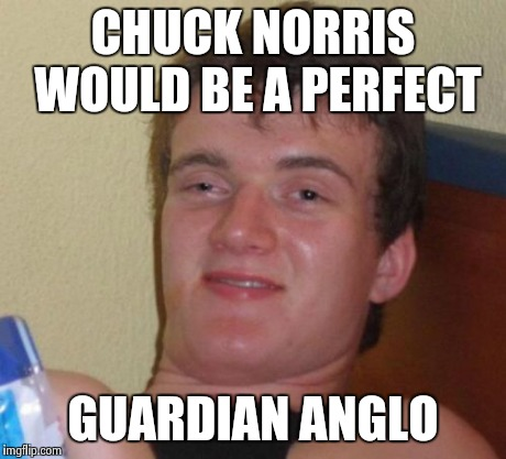 10 Guy Meme | CHUCK NORRIS WOULD BE A PERFECT GUARDIAN ANGLO | image tagged in memes,10 guy | made w/ Imgflip meme maker