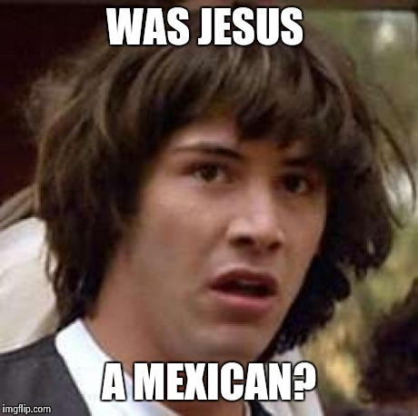 Conspiracy Keanu Meme | WAS JESUS A MEXICAN? | image tagged in memes,conspiracy keanu | made w/ Imgflip meme maker