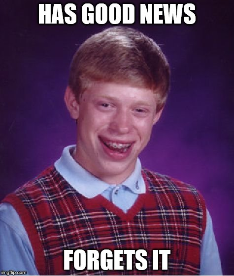 news | HAS GOOD NEWS FORGETS IT | image tagged in memes,bad luck brian,news | made w/ Imgflip meme maker
