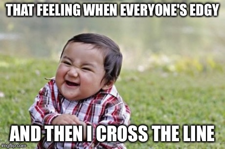Evil Toddler Meme | THAT FEELING WHEN EVERYONE'S EDGY AND THEN I CROSS THE LINE | image tagged in memes,evil toddler | made w/ Imgflip meme maker