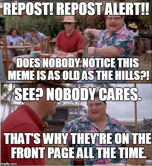Repost alert! ...See? Nobody cares. | REPOST! REPOST ALERT!! SEE? NOBODY CARES. DOES NOBODY NOTICE THIS MEME IS AS OLD AS THE HILLS?! THAT'S WHY THEY'RE ON THE FRONT PAGE ALL THE | image tagged in memes,see nobody cares,repost,imgflip | made w/ Imgflip meme maker