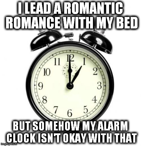 Love-Destroying Alarm Clock | I LEAD A ROMANTIC ROMANCE WITH MY BED BUT SOMEHOW MY ALARM CLOCK ISN'T OKAY WITH THAT | image tagged in memes,alarm clock,bed | made w/ Imgflip meme maker