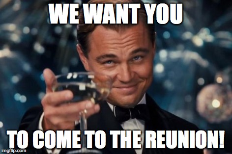 Leonardo Dicaprio Cheers Meme | WE WANT YOU TO COME TO THE REUNION! | image tagged in memes,leonardo dicaprio cheers | made w/ Imgflip meme maker