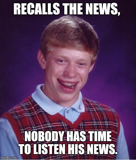 Bad Luck Brian Meme | RECALLS THE NEWS, NOBODY HAS TIME TO LISTEN HIS NEWS. | image tagged in memes,bad luck brian | made w/ Imgflip meme maker