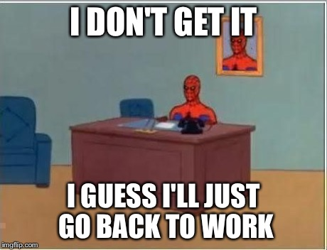 spiderman computer desk | I DON'T GET IT I GUESS I'LL JUST GO BACK TO WORK | image tagged in spiderman computer desk | made w/ Imgflip meme maker