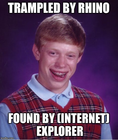 Bad Luck Brian Meme | TRAMPLED BY RHINO FOUND BY (INTERNET) EXPLORER | image tagged in memes,bad luck brian | made w/ Imgflip meme maker