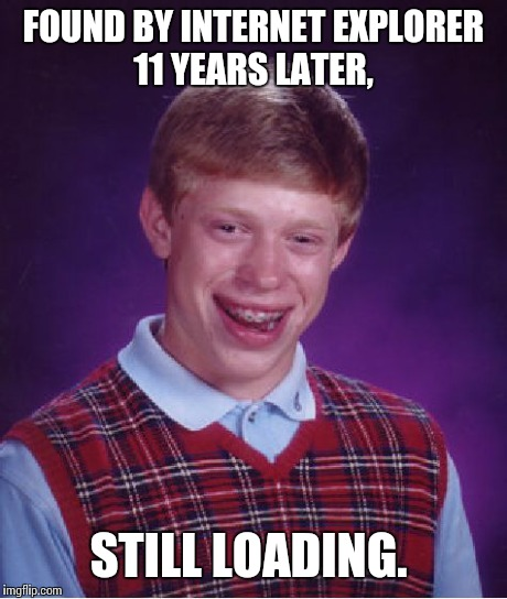 Bad Luck Brian Meme | FOUND BY INTERNET EXPLORER 11 YEARS LATER, STILL LOADING. | image tagged in memes,bad luck brian | made w/ Imgflip meme maker