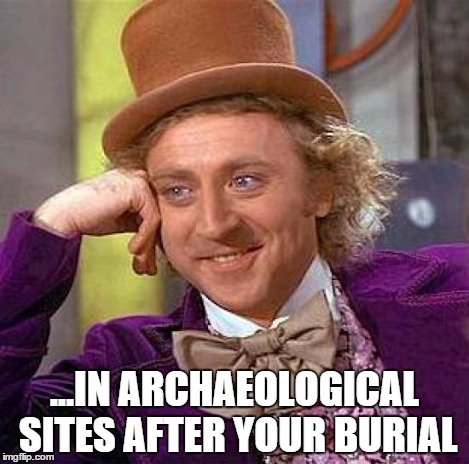 Creepy Condescending Wonka Meme | ...IN ARCHAEOLOGICAL SITES AFTER YOUR BURIAL | image tagged in memes,creepy condescending wonka | made w/ Imgflip meme maker