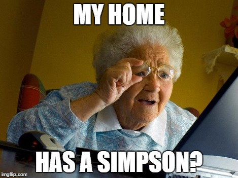 Grandma Finds The Internet Meme | MY HOME HAS A SIMPSON? | image tagged in memes,grandma finds the internet | made w/ Imgflip meme maker