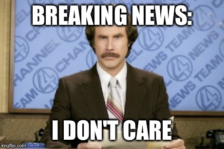 When the person you hate tries to tell you stuff | BREAKING NEWS: I DON'T CARE | image tagged in memes,ron burgundy | made w/ Imgflip meme maker