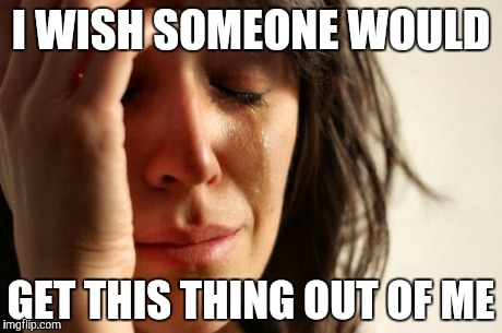 First World Problems Meme | I WISH SOMEONE WOULD GET THIS THING OUT OF ME | image tagged in memes,first world problems | made w/ Imgflip meme maker