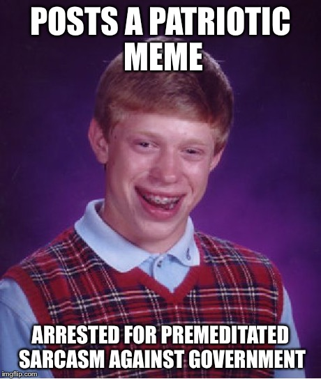 Bad Luck Brian Meme | POSTS A PATRIOTIC MEME ARRESTED FOR PREMEDITATED SARCASM AGAINST GOVERNMENT | image tagged in memes,bad luck brian | made w/ Imgflip meme maker