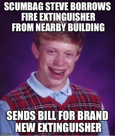 Bad Luck Brian Meme | SCUMBAG STEVE BORROWS FIRE EXTINGUISHER FROM NEARBY BUILDING SENDS BILL FOR BRAND NEW EXTINGUISHER | image tagged in memes,bad luck brian | made w/ Imgflip meme maker