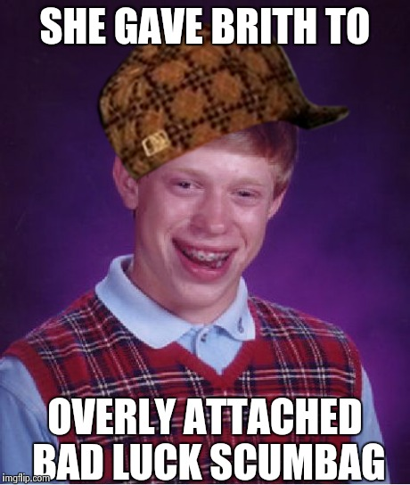 Bad Luck Brian Meme | SHE GAVE BRITH TO OVERLY ATTACHED BAD LUCK SCUMBAG | image tagged in memes,bad luck brian,scumbag | made w/ Imgflip meme maker