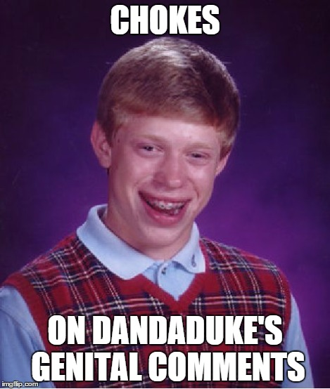 Bad Luck Brian Meme | CHOKES ON DANDADUKE'S GENITAL COMMENTS | image tagged in memes,bad luck brian | made w/ Imgflip meme maker