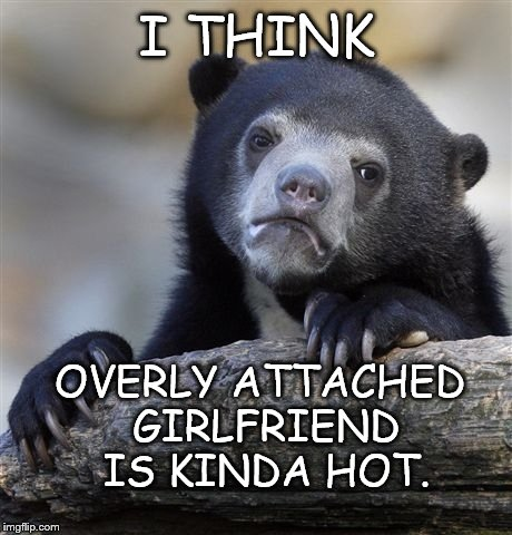 Confession Bear Meme | I THINK OVERLY ATTACHED GIRLFRIEND IS KINDA HOT. | image tagged in memes,confession bear | made w/ Imgflip meme maker