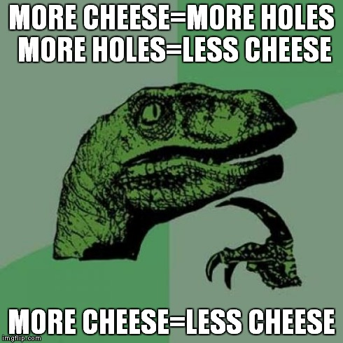 Philosoraptor Meme | MORE CHEESE=MORE HOLES MORE HOLES=LESS CHEESE MORE CHEESE=LESS CHEESE | image tagged in memes,philosoraptor | made w/ Imgflip meme maker