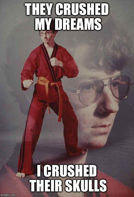 Karate Kyle Meme | THEY CRUSHED MY DREAMS I CRUSHED THEIR SKULLS | image tagged in memes,karate kyle | made w/ Imgflip meme maker