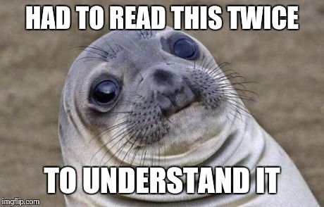 Awkward Moment Sealion Meme | HAD TO READ THIS TWICE TO UNDERSTAND IT | image tagged in memes,awkward moment sealion | made w/ Imgflip meme maker