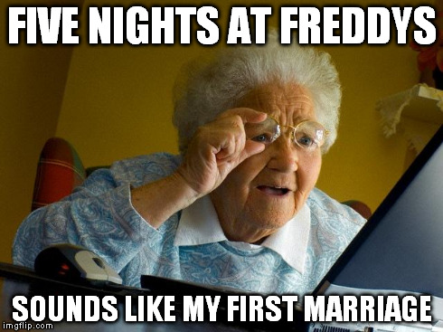 Grandma Finds The Internet Meme | FIVE NIGHTS AT FREDDYS SOUNDS LIKE MY FIRST MARRIAGE | image tagged in memes,grandma finds the internet | made w/ Imgflip meme maker