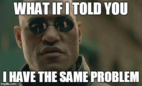 Matrix Morpheus Meme | WHAT IF I TOLD YOU I HAVE THE SAME PROBLEM | image tagged in memes,matrix morpheus | made w/ Imgflip meme maker