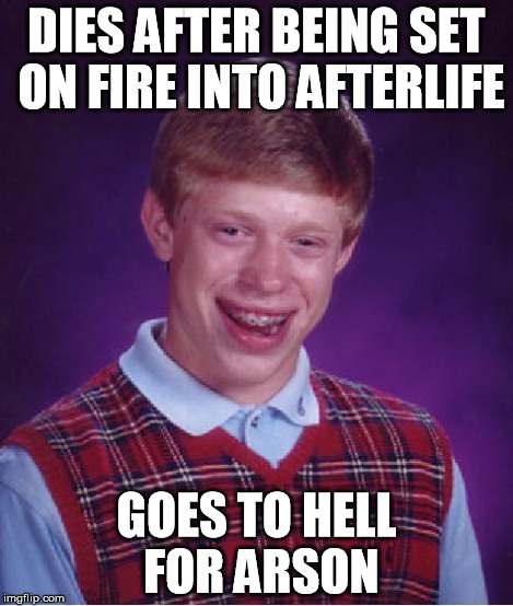 Bad Luck Brian Meme | DIES AFTER BEING SET ON FIRE INTO AFTERLIFE GOES TO HELL FOR ARSON | image tagged in memes,bad luck brian | made w/ Imgflip meme maker