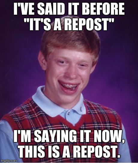 "Bad Luck Brian Meme | I'VE SAID IT BEFORE ""IT'S A REPOST"" I'M SAYING IT NOW, THIS IS A REPOST. 