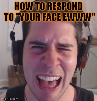 "popularmmos reaction to hate comments. | HOW TO RESPOND TO ""YOUR FACE EWWW"" 