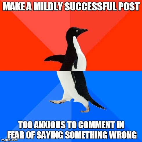 Socially Awesome Awkward Penguin | MAKE A MILDLY SUCCESSFUL POST TOO ANXIOUS TO COMMENT IN FEAR OF SAYING SOMETHING WRONG | image tagged in memes,socially awesome awkward penguin,AdviceAnimals | made w/ Imgflip meme maker