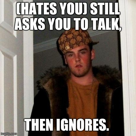 Scumbag Steve Meme | (HATES YOU) STILL ASKS YOU TO TALK, THEN IGNORES. | image tagged in memes,scumbag steve | made w/ Imgflip meme maker
