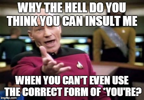 Picard Wtf Meme | WHY THE HELL DO YOU THINK YOU CAN INSULT ME WHEN YOU CAN'T EVEN USE THE CORRECT FORM OF *YOU'RE? | image tagged in memes,picard wtf | made w/ Imgflip meme maker