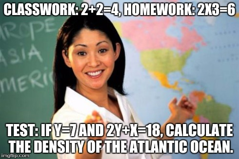 Unhelpful High School Teacher Meme | CLASSWORK: 2+2=4, HOMEWORK: 2X3=6 TEST: IF Y=7 AND 2Y+X=18, CALCULATE THE DENSITY OF THE ATLANTIC OCEAN. | image tagged in memes,unhelpful high school teacher | made w/ Imgflip meme maker