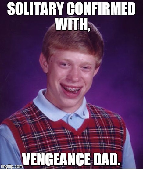 Bad Luck Brian Meme | SOLITARY CONFIRMED WITH, VENGEANCE DAD. | image tagged in memes,bad luck brian | made w/ Imgflip meme maker
