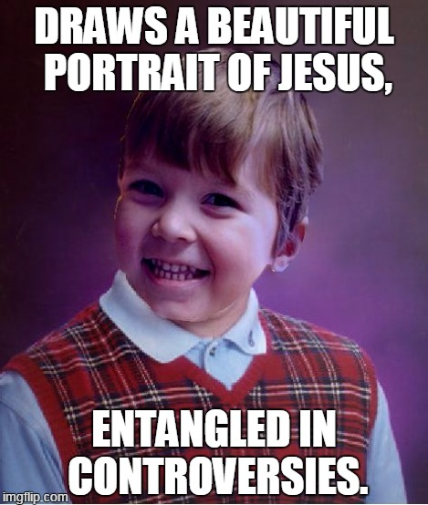 BadSuccess | DRAWS A BEAUTIFUL PORTRAIT OF JESUS, ENTANGLED IN CONTROVERSIES. | image tagged in badsuccess | made w/ Imgflip meme maker