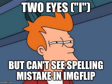 "Futurama Fry Meme | TWO EYES (""I"") BUT CAN'T SEE SPELLING MISTAKE IN IMGFLIP 