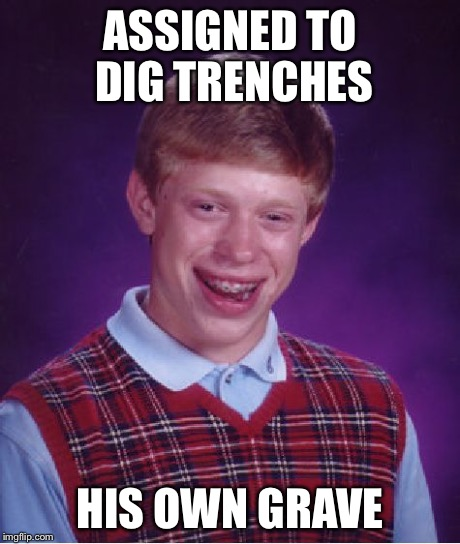 Bad Luck Brian Meme | ASSIGNED TO DIG TRENCHES HIS OWN GRAVE | image tagged in memes,bad luck brian | made w/ Imgflip meme maker